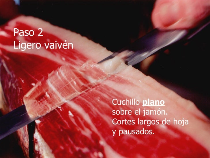 Paso 2 Ligero vaivén Cuchillo  plano sobre el jamón. Cortes largos de hoja  y pausados.