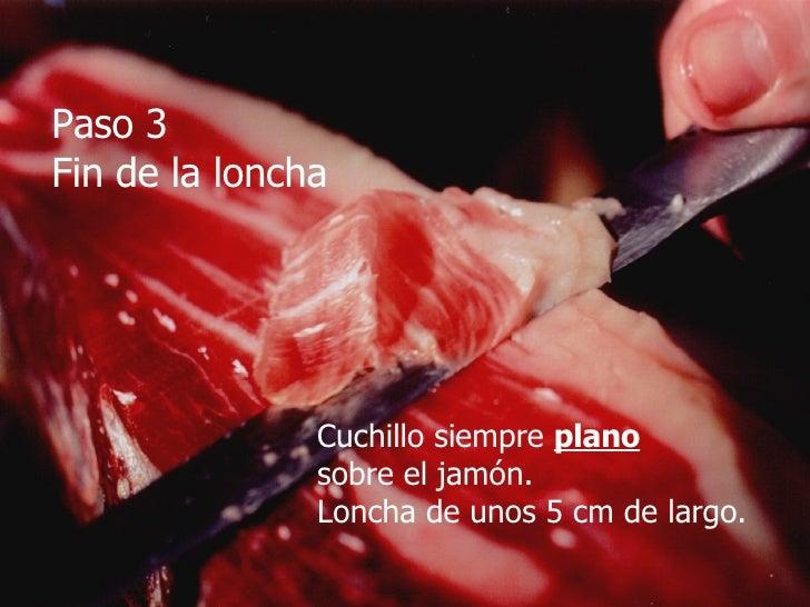 Paso 3 Fin de la loncha Cuchillo siempre  plano sobre el jamón. Loncha de unos 5 cm de largo.