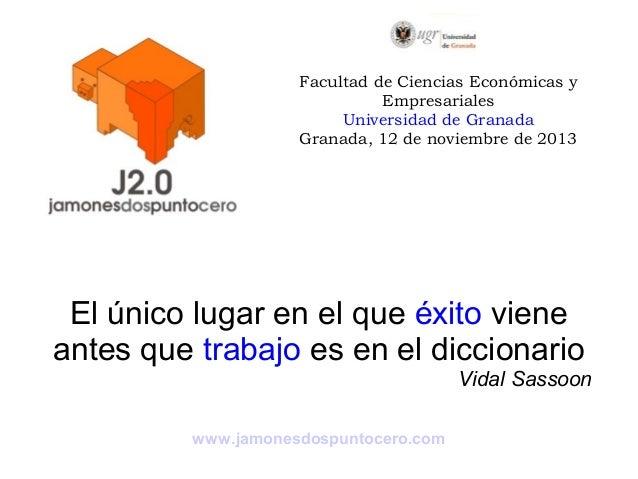 Facultad de Ciencias Económicas y Empresariales Universidad de Granada Granada, 12 de noviembre de 2013  El único lugar en...