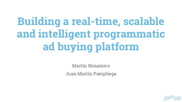 Building a real-time, scalable and intelligent programmatic ad buying platform Martín Bonamico Juan Martín Pampliega