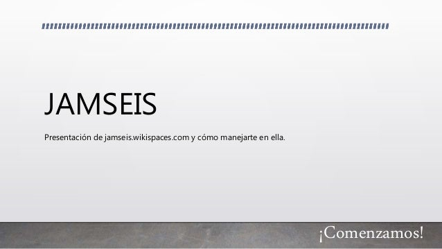 JAMSEIS Presentación de jamseis.wikispaces.com y cómo manejarte en ella. ¡Comenzamos!