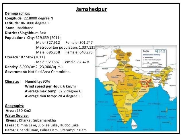 Jamshedpur Demographics: Longitude: 22.8000 degree N Latitude: 86.3000 degree E State :Jharkhand District : Singhbhum East...