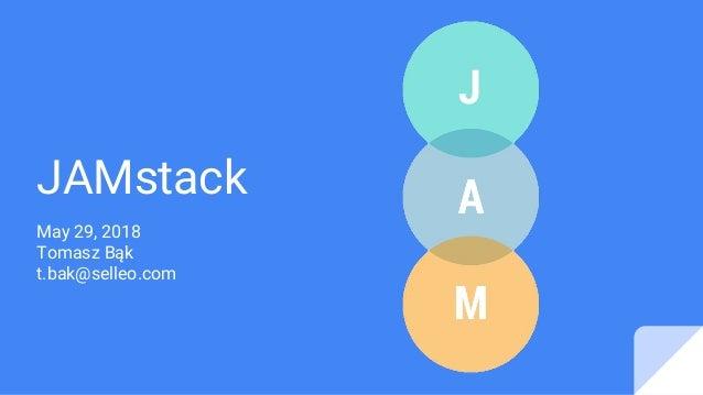 JAMstack May 29, 2018 Tomasz Bąk t.bak@selleo.com
