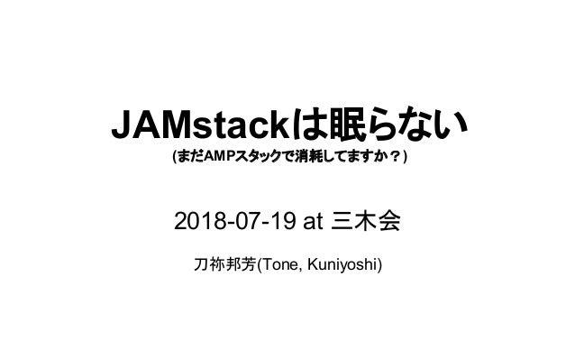 JAMstackは眠らない (まだAMPスタックで消耗してますか?) 2018-07-19 at 三木会 刀祢邦芳(Tone, Kuniyoshi)