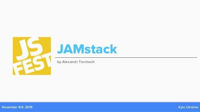 November 8-9, 2019 Kyiv, Ukraine JAMstack by Alexandr Tovmach