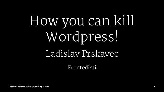 How you can kill Wordpress! Ladislav Prskavec Frontedisti Ladislav Prskavec - Frontendisti, 14.3. 2018 1