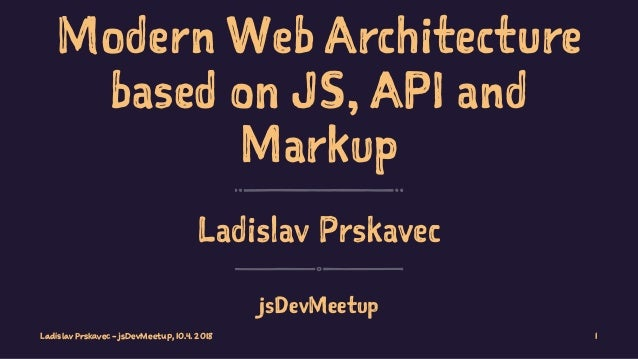 Modern Web Architecture based on JS, API and Markup Ladislav Prskavec jsDevMeetup Ladislav Prskavec - jsDevMeetup, 10.4. 2...