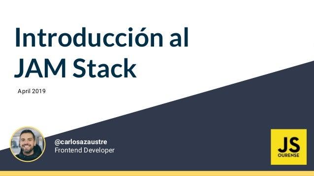 Introducción al JAM Stack @carlosazaustre Frontend Developer April 2019