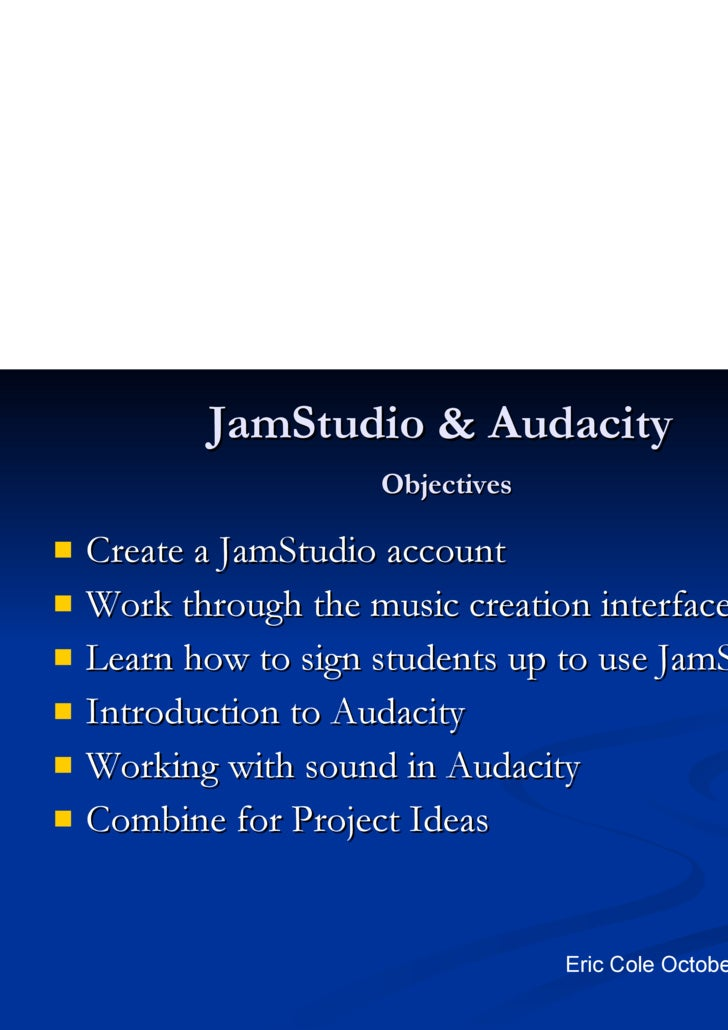 JamStudio & Audacity   Objectives <ul><li>Create a JamStudio account </li></ul><ul><li>Work through the music creation int...