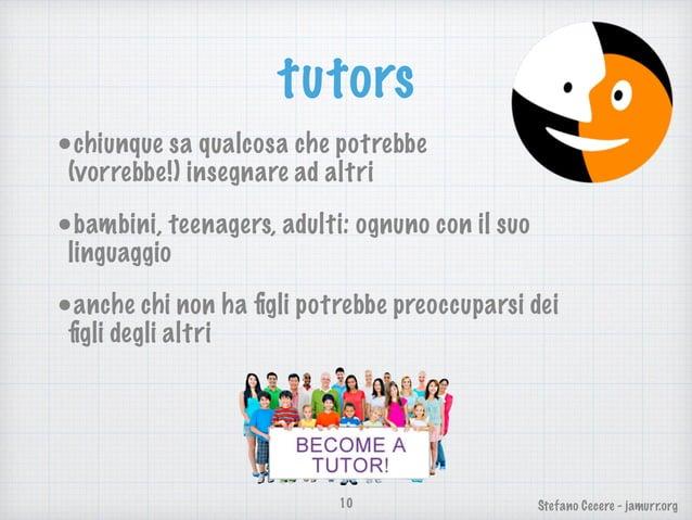 Stefano Cecere - jamurr.org tutors •chiunque sa qualcosa che potrebbe  (vorrebbe!) insegnare ad altri •bambini, teenagers...
