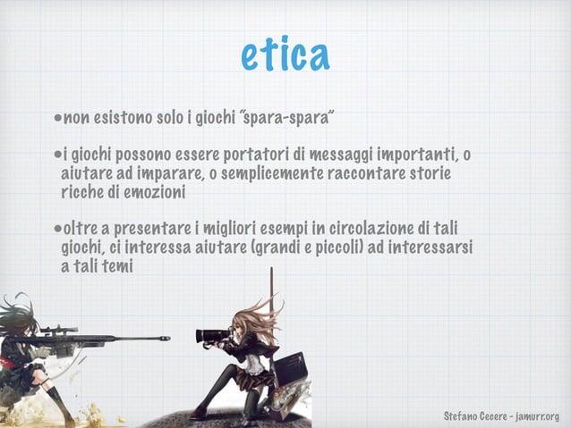 """Stefano Cecere - jamurr.org etica •non esistono solo i giochi """"spara-spara"""" •i giochi possono essere portatori di messaggi..."""