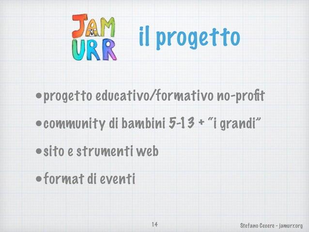 """Stefano Cecere - jamurr.org il progetto •progetto educativo/formativo no-profit •community di bambini 5-13 + """"i grandi"""" •si..."""