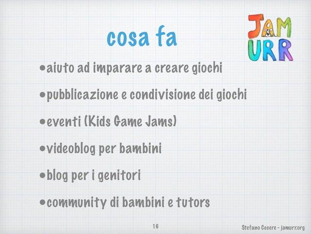 Stefano Cecere - jamurr.org cosa fa •aiuto ad imparare a creare giochi •pubblicazione e condivisione dei giochi •eventi (K...