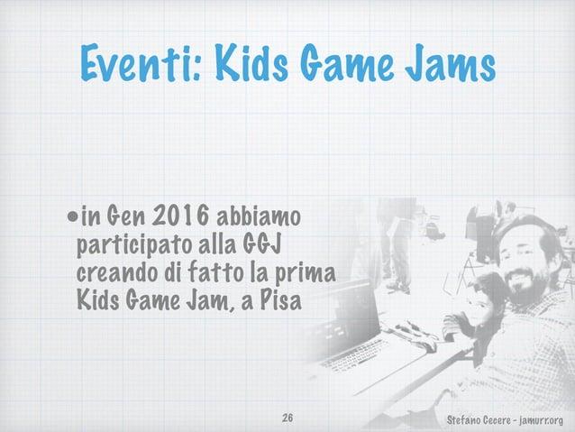 Stefano Cecere - jamurr.org Eventi: Kids Game Jams •in Gen 2016 abbiamo participato alla GGJ creando di fatto la prima Kid...