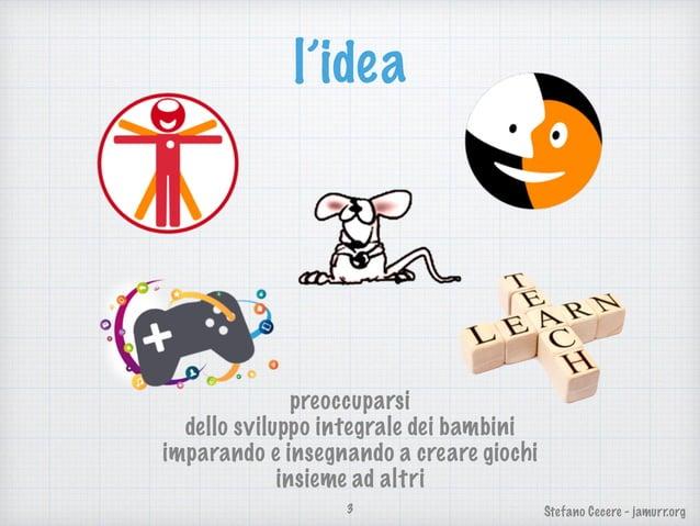 Stefano Cecere - jamurr.org l'idea 3 preoccuparsi dello sviluppo integrale dei bambini imparando e insegnando a creare gio...