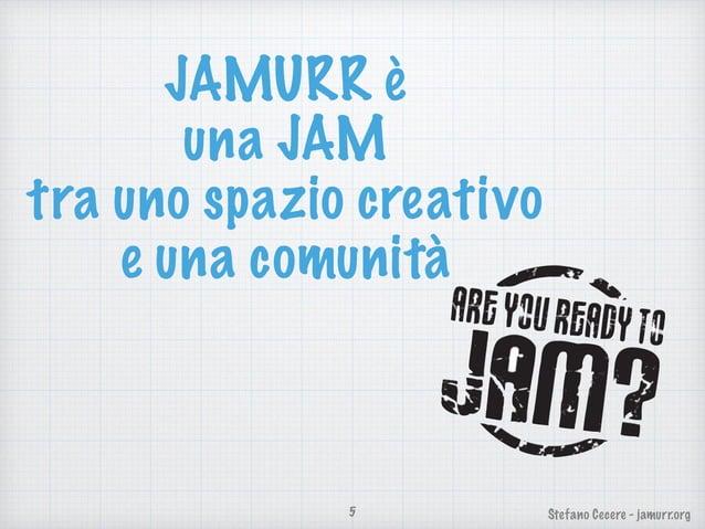 Stefano Cecere - jamurr.org JAMURR è una JAM tra uno spazio creativo e una comunità 5