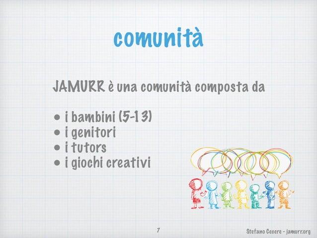 Stefano Cecere - jamurr.org comunità 7 JAMURR è una comunità composta da • i bambini (5-13) • i genitori • i tutors • i gi...