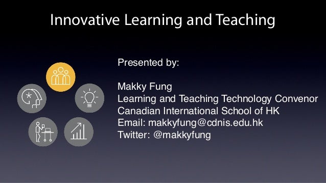 Innovative Learning and Teaching Presented by: Makky Fung Learning and Teaching Technology Convenor Canadian International...