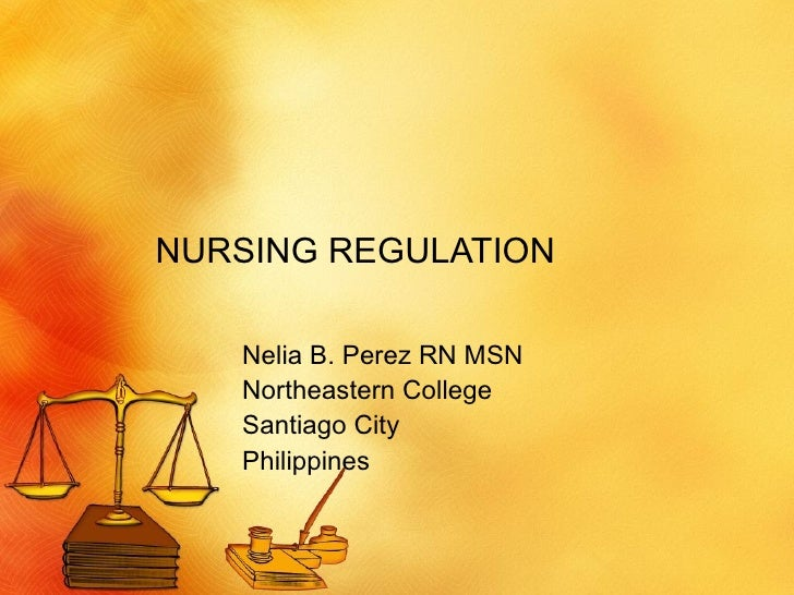 NURSING REGULATION Nelia B. Perez RN MSN Northeastern College Santiago City Philippines