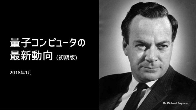 量子コンピュータの 最新動向 (初期版) 2018年1月 Dr.Richard Feynman