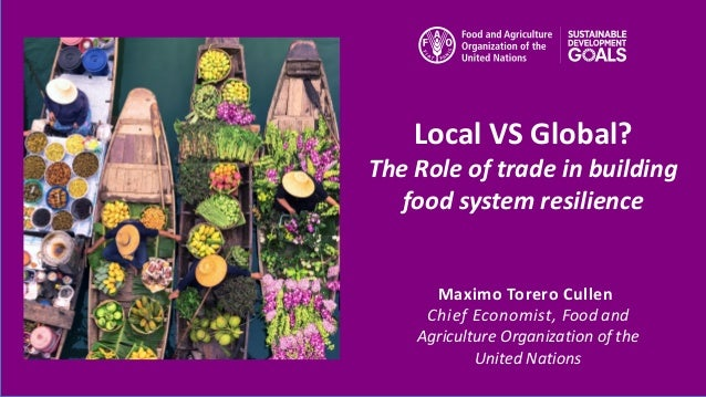 Maximo Torero Cullen Chief Economist, Food and Agriculture Organization of the United Nations Local VS Global? The Role of...