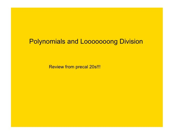 Polynomials and Looooooong Division         Review from precal 20s!!!