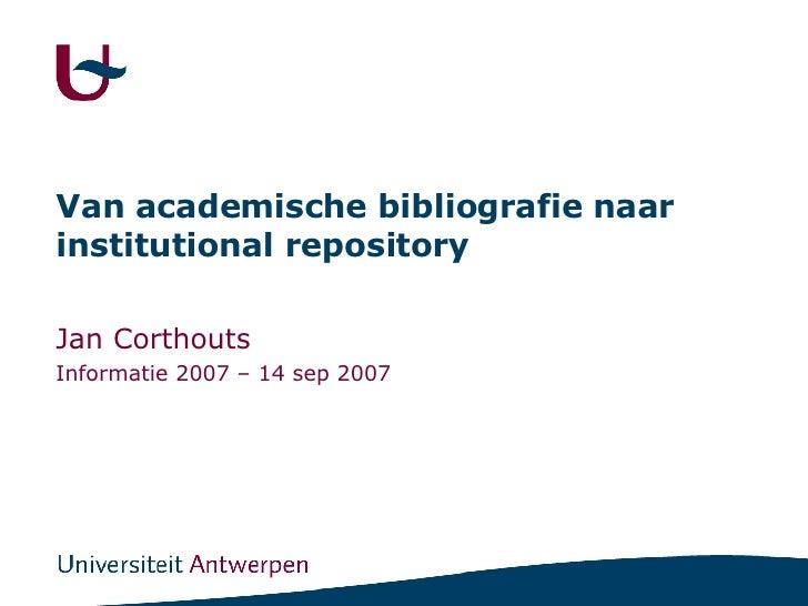 Van academische bibliografie naar institutional repository Jan Corthouts Informatie 2007 – 14 sep 2007