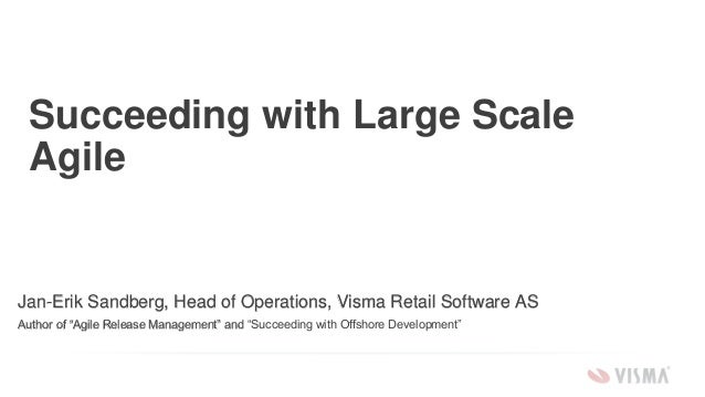 "Succeeding with Large Scale Agile Jan-Erik Sandberg, Head of Operations, Visma Retail Software AS Author of ""Agile Release..."