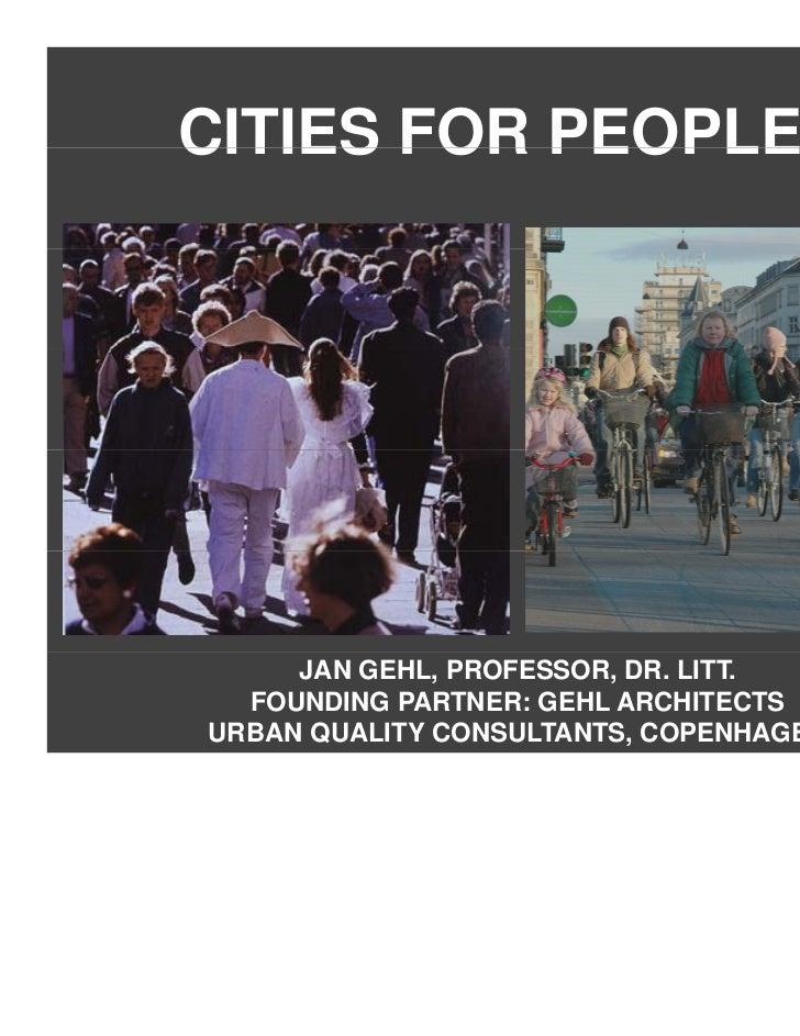 CITIES FOR PEOPLE     JAN GEHL, PROFESSOR, DR. LITT.  FOUNDING PARTNER: GEHL ARCHITECTSURBAN QUALITY CONSULTANTS, COPENHAGEN