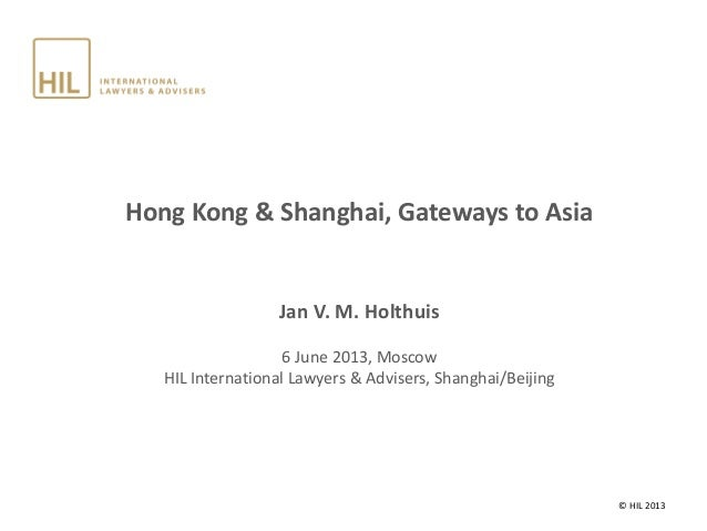 Hong Kong & Shanghai, Gateways to Asia Jan V. M. Holthuis 6 June 2013, Moscow HIL International Lawyers & Advisers, Shangh...