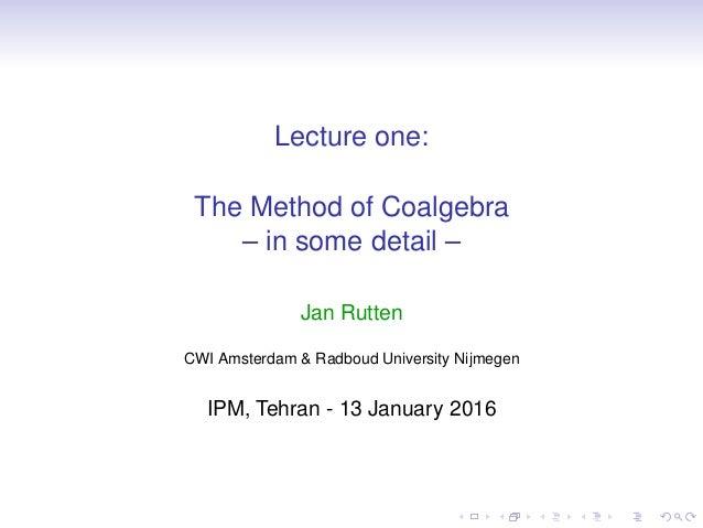 Lecture one: The Method of Coalgebra – in some detail – Jan Rutten CWI Amsterdam & Radboud University Nijmegen IPM, Tehran...