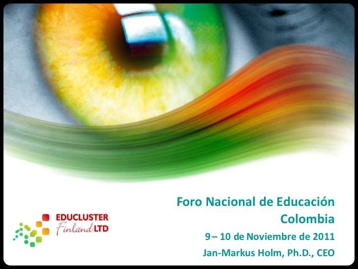 <ul><li>Foro Nacional de Educación Colombia </li></ul><ul><li>9   – 10 de   Noviembre de 2011 </li></ul><ul><li>Jan-Markus...