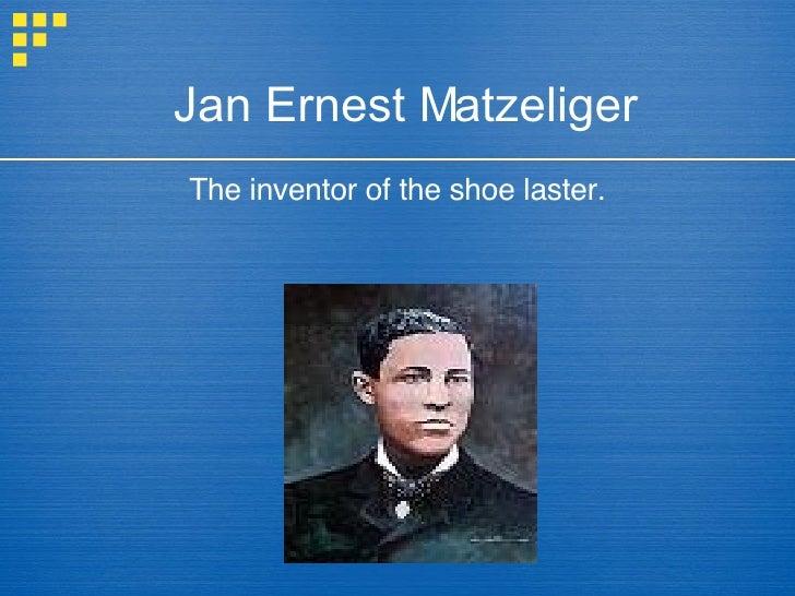 Jan Ernest Matzeliger <ul><li>The inventor of the shoe laster. </li></ul>