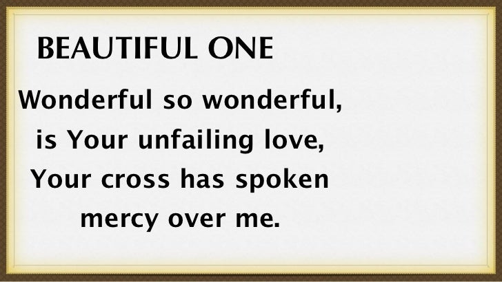 BEAUTIFUL ONEWonderful so wonderful, is Your unfailing love,Your cross has spoken    mercy over me.