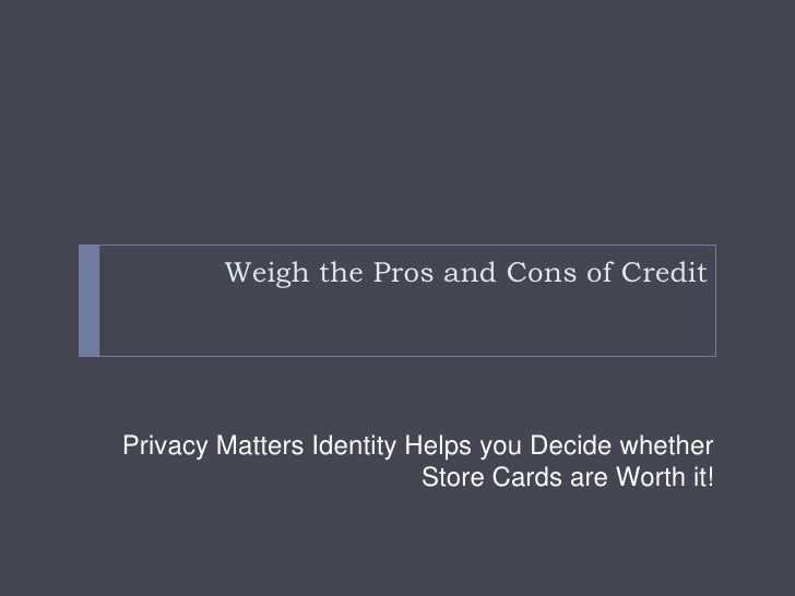 Weigh the Pros and Cons of Credit<br />Privacy Matters Identity Helps you Decide whether Store Cards are Worth it!<br />