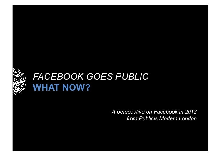 FACEBOOK GOES PUBLICWHAT NOW?             A perspective on Facebook in 2012                   from Publicis Modem London