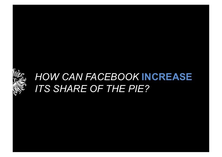 HOW CAN FACEBOOK INCREASEITS SHARE OF THE PIE?