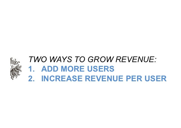 TWO WAYS TO GROW REVENUE:1.  ADD MORE USERS2.  INCREASE REVENUE PER USER