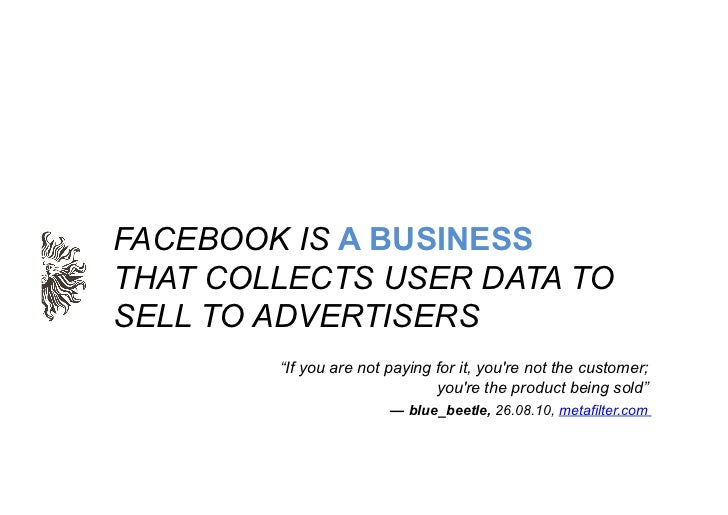 """FACEBOOK IS A BUSINESSTHAT COLLECTS USER DATA TOSELL TO ADVERTISERS        """"If you are not paying for it, youre not the cu..."""