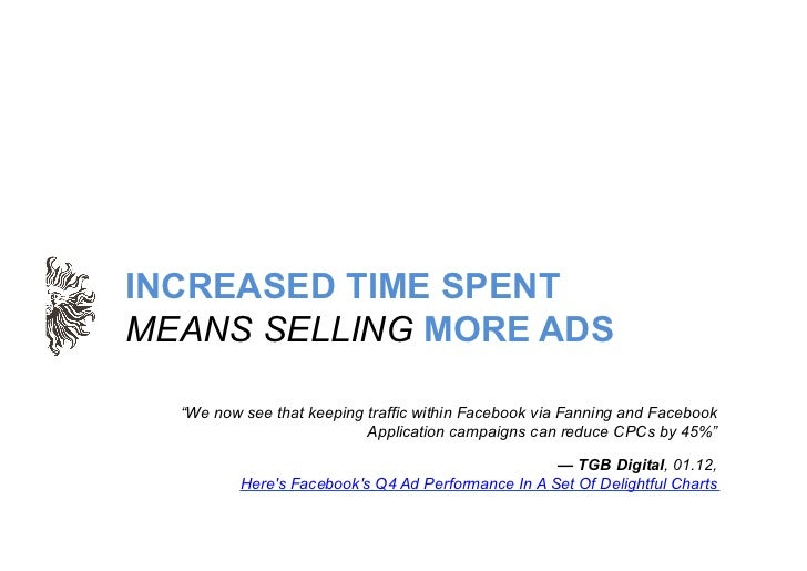 """INCREASED TIME SPENTMEANS SELLING MORE ADS  """"We now see that keeping traffic within Facebook via Fanning and Facebook     ..."""