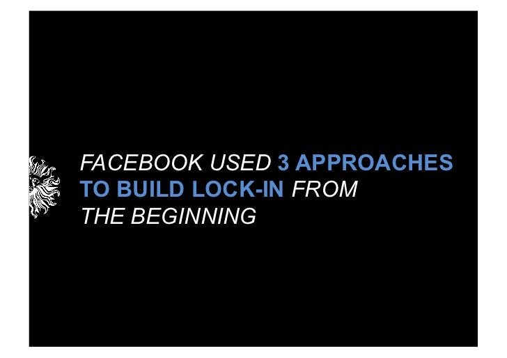 FACEBOOK USED 3 APPROACHESTO BUILD LOCK-IN FROMTHE BEGINNING