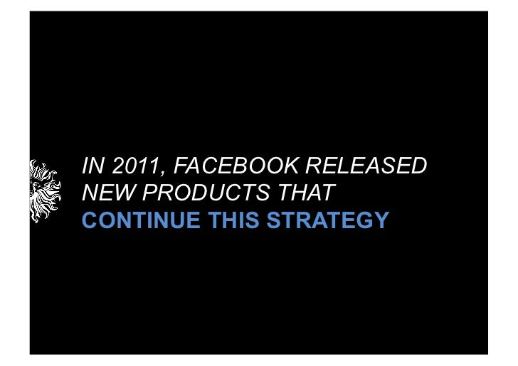 IN 2011, FACEBOOK RELEASEDNEW PRODUCTS THATCONTINUE THIS STRATEGY