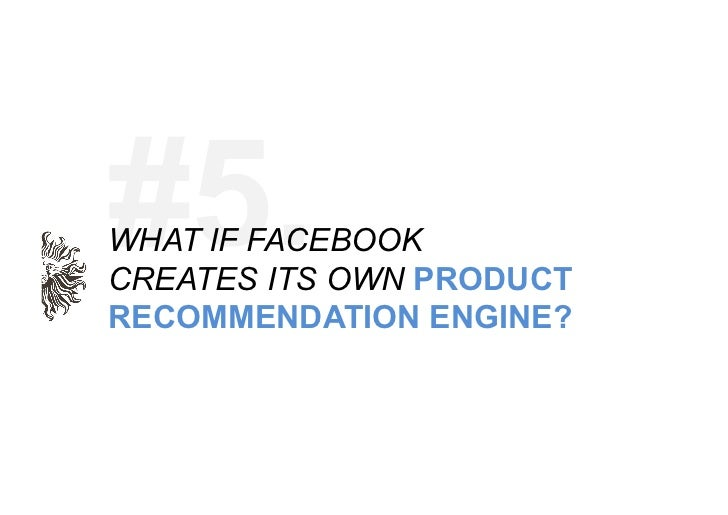 """""""Products you may want' – Facebook already has a 'People you may know' and'Recommended Pages' product. Why not use a users..."""
