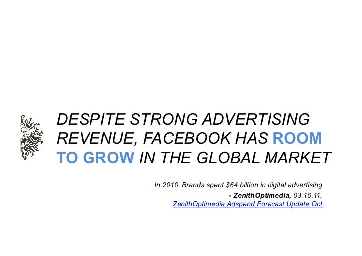 DESPITE STRONG ADVERTISINGREVENUE, FACEBOOK HAS ROOMTO GROW IN THE GLOBAL MARKET         In 2010, Brands spent $64 billion...