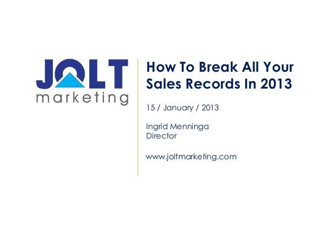 How To Break All YourSales Records In 201315 / January / 2013Ingrid MenningaDirectorwww.joltmarketing.com