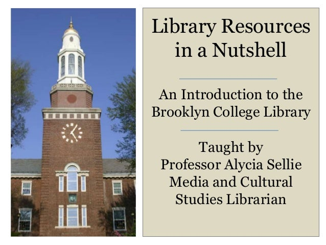 Library Resources   in a Nutshell An Introduction to theBrooklyn College Library       Taught by Professor Alycia Sellie  ...