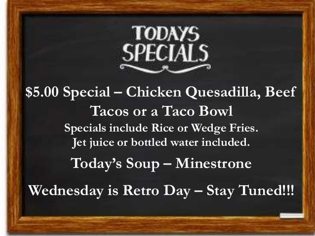$5.00 Special – Chicken Quesadilla, Beef Tacos or a Taco Bowl Specials include Rice or Wedge Fries. Jet juice or bottled w...