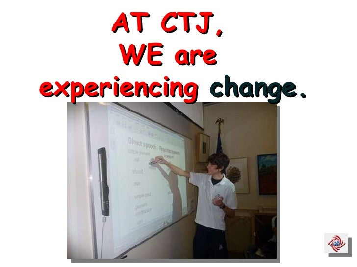 AT CTJ,  WE are  experiencing  change.