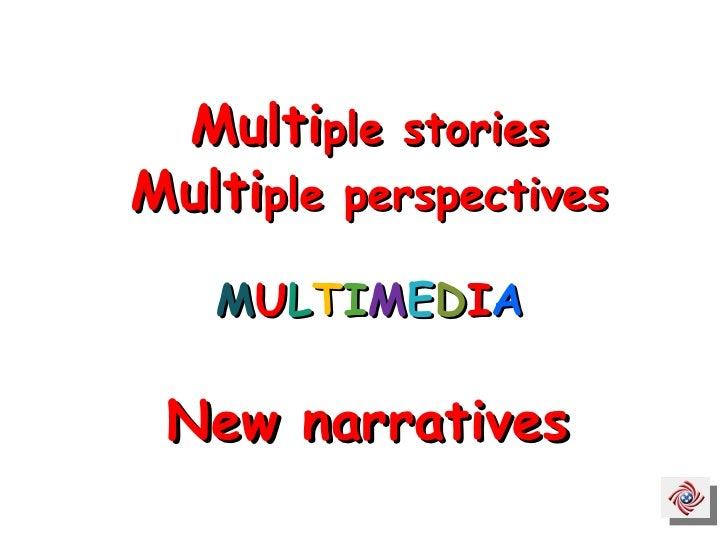 Multi ple stories Multi ple perspectives M U L T I M E D I A New narratives