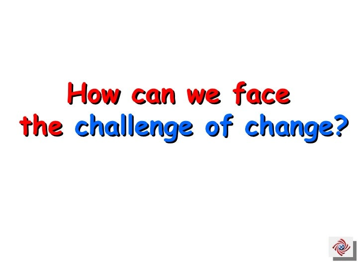 How can we face  the  challenge of change?